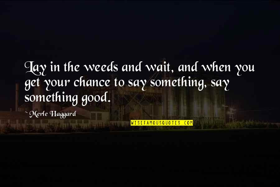 Haggard Quotes By Merle Haggard: Lay in the weeds and wait, and when