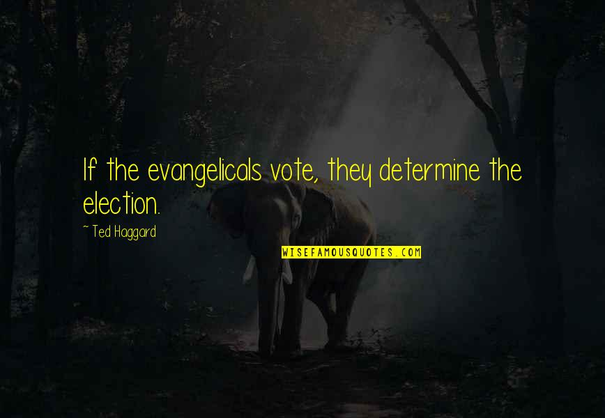 Haggard Quotes By Ted Haggard: If the evangelicals vote, they determine the election.