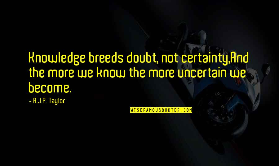 Hahnee Quotes By A.J.P. Taylor: Knowledge breeds doubt, not certainty,And the more we
