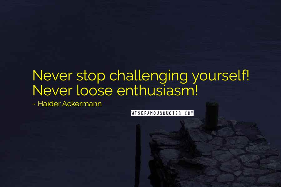 Haider Ackermann quotes: Never stop challenging yourself! Never loose enthusiasm!