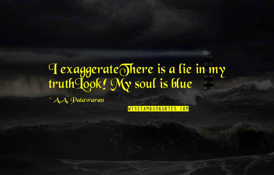 Haiku Quotes By A.A. Patawaran: I exaggerateThere is a lie in my truthLook!