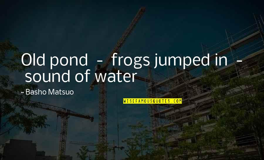 Haiku Quotes By Basho Matsuo: Old pond - frogs jumped in - sound