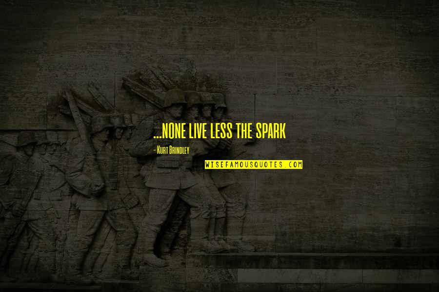 Haiku Quotes By Kurt Brindley: ...none live less the spark