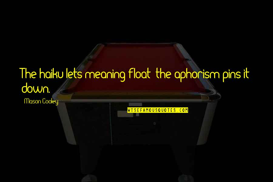 Haiku Quotes By Mason Cooley: The haiku lets meaning float; the aphorism pins