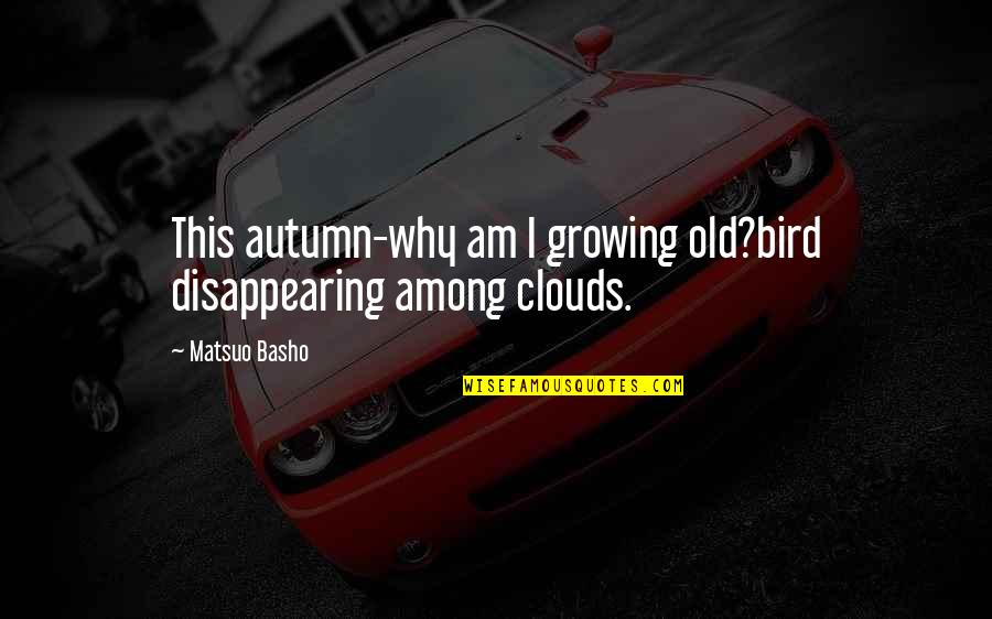 Haiku Quotes By Matsuo Basho: This autumn-why am I growing old?bird disappearing among