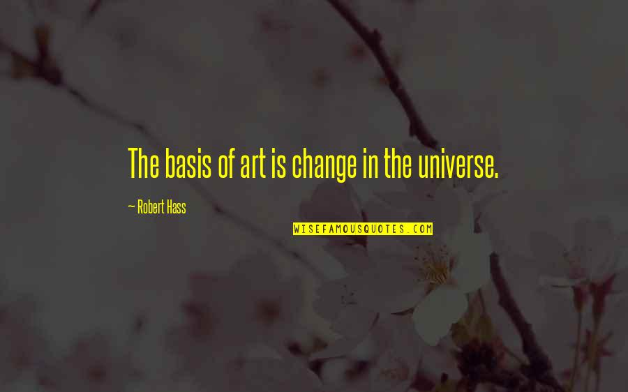 Haiku Quotes By Robert Hass: The basis of art is change in the