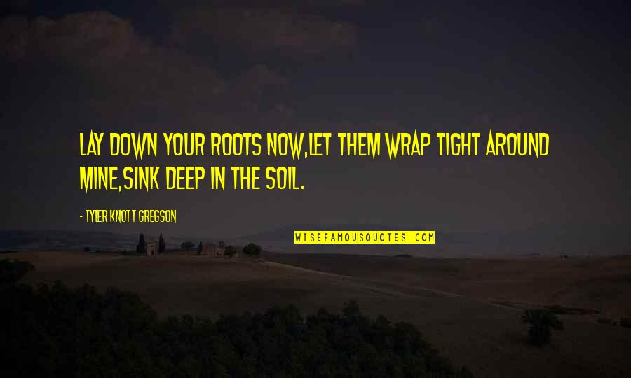 Haiku Quotes By Tyler Knott Gregson: Lay down your roots now,let them wrap tight