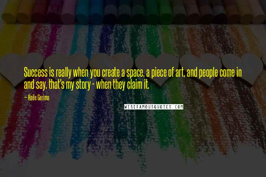 Haile Gerima quotes: Success is really when you create a space, a piece of art, and people come in and say, that's my story - when they claim it.