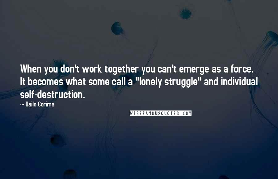 """Haile Gerima quotes: When you don't work together you can't emerge as a force. It becomes what some call a """"lonely struggle"""" and individual self-destruction."""