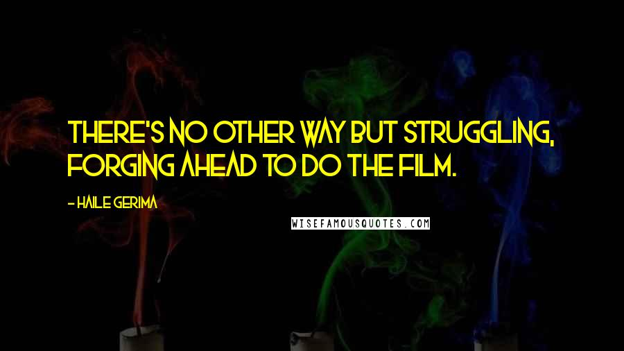 Haile Gerima quotes: There's no other way but struggling, forging ahead to do the film.