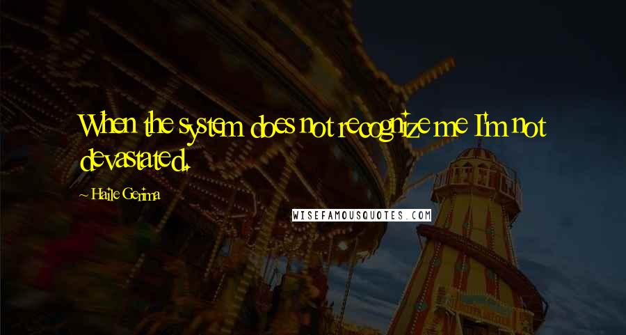 Haile Gerima quotes: When the system does not recognize me I'm not devastated.