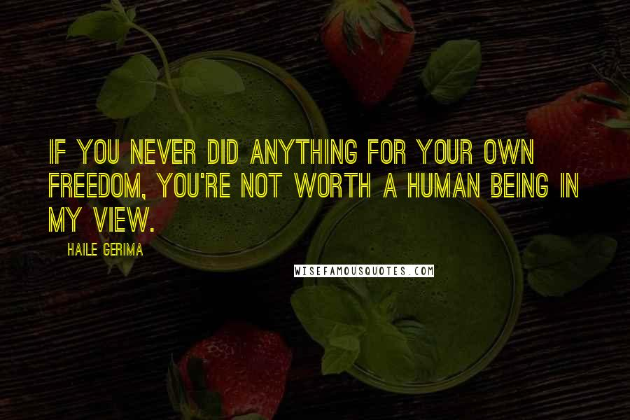 Haile Gerima quotes: If you never did anything for your own freedom, you're not worth a human being in my view.