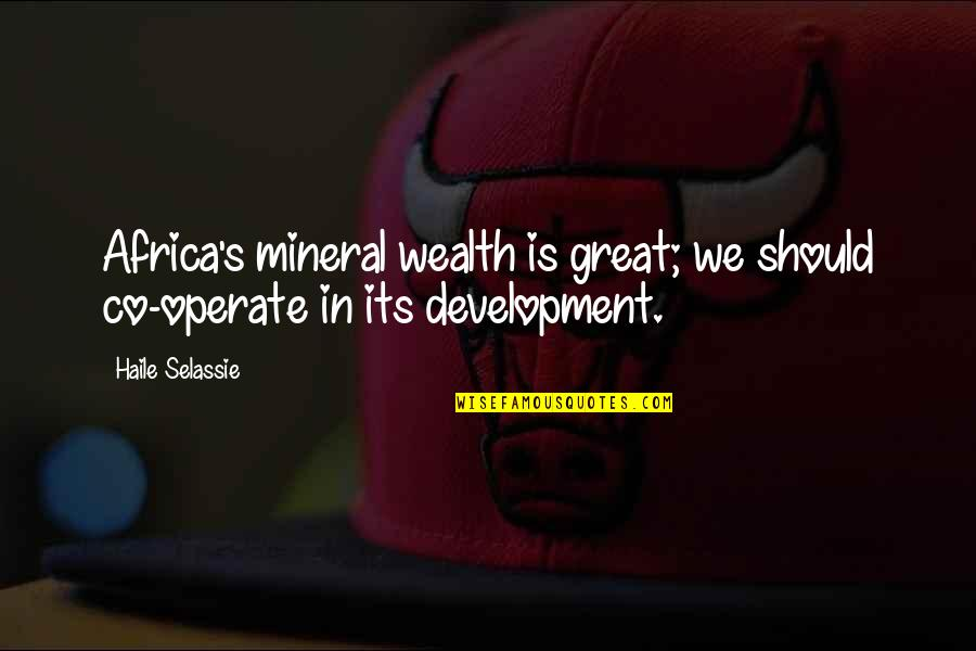 Haile Selassie Quotes By Haile Selassie: Africa's mineral wealth is great; we should co-operate