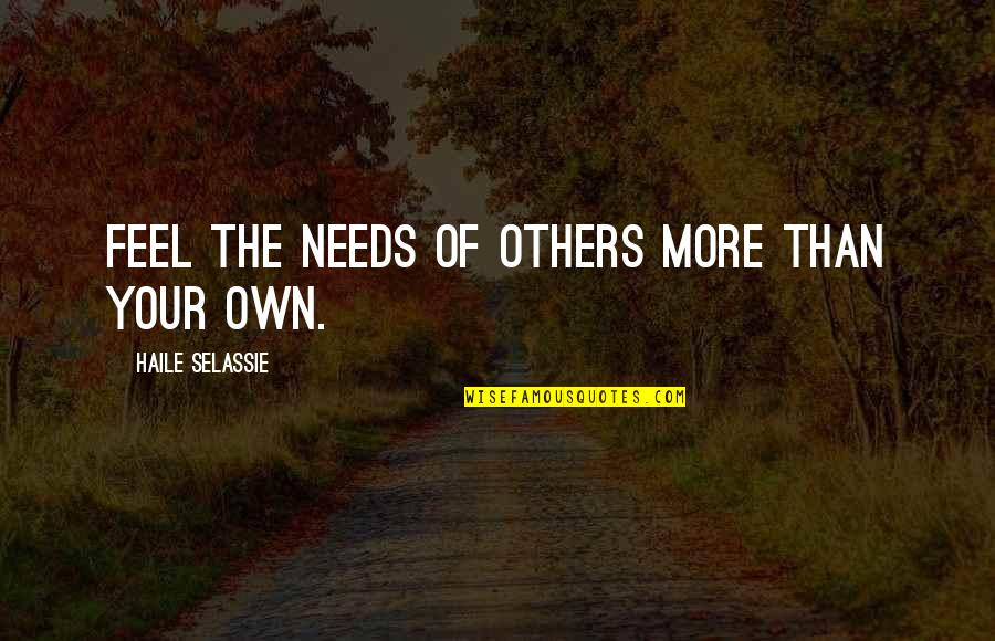 Haile Selassie Quotes By Haile Selassie: Feel the needs of others more than your
