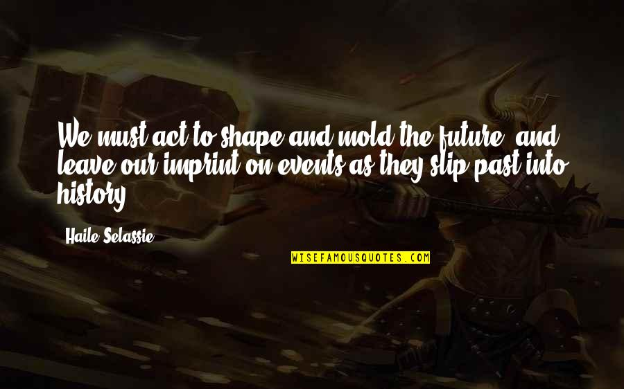 Haile Selassie Quotes By Haile Selassie: We must act to shape and mold the