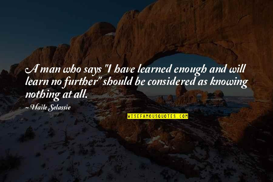 "Haile Selassie Quotes By Haile Selassie: A man who says ""I have learned enough"