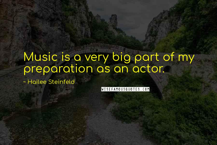 Hailee Steinfeld quotes: Music is a very big part of my preparation as an actor.