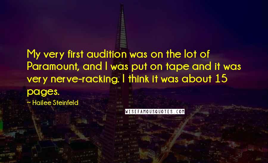 Hailee Steinfeld quotes: My very first audition was on the lot of Paramount, and I was put on tape and it was very nerve-racking. I think it was about 15 pages.