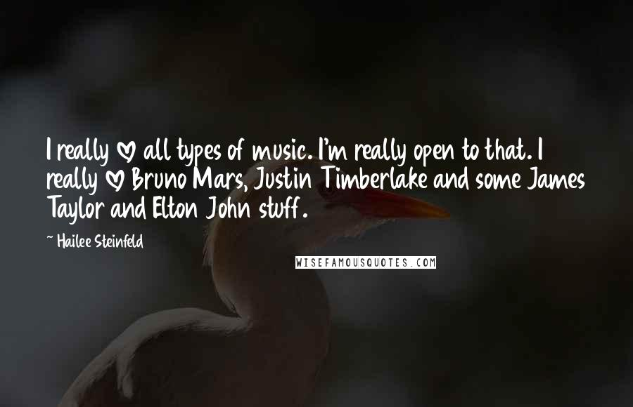 Hailee Steinfeld quotes: I really love all types of music. I'm really open to that. I really love Bruno Mars, Justin Timberlake and some James Taylor and Elton John stuff.