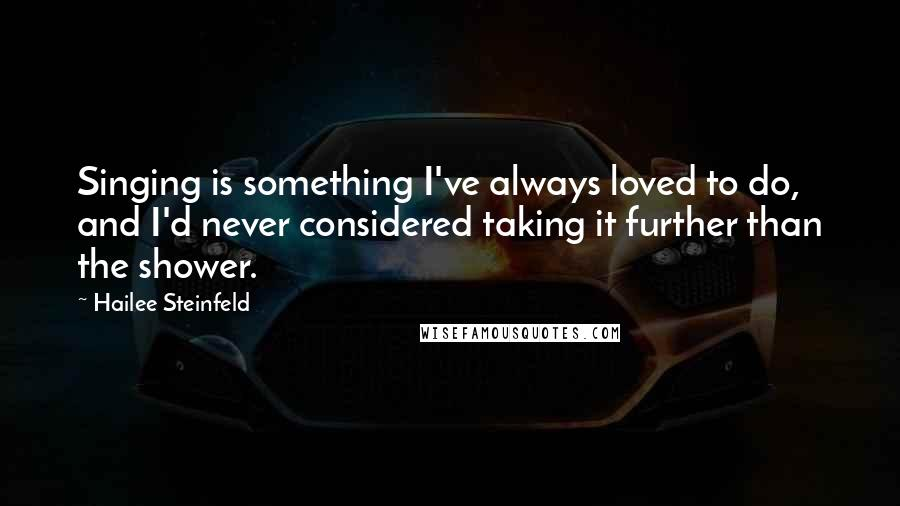 Hailee Steinfeld quotes: Singing is something I've always loved to do, and I'd never considered taking it further than the shower.