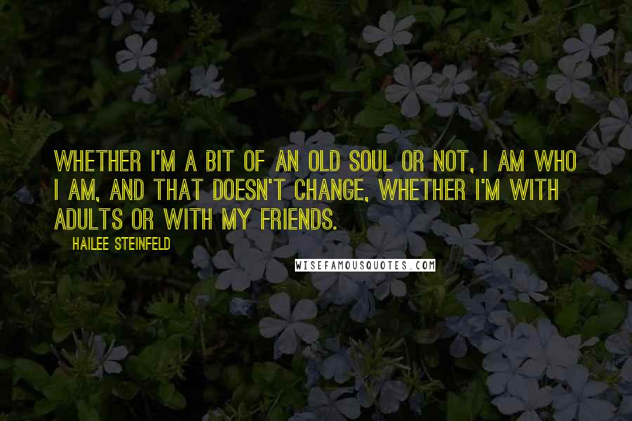 Hailee Steinfeld quotes: Whether I'm a bit of an old soul or not, I am who I am, and that doesn't change, whether I'm with adults or with my friends.