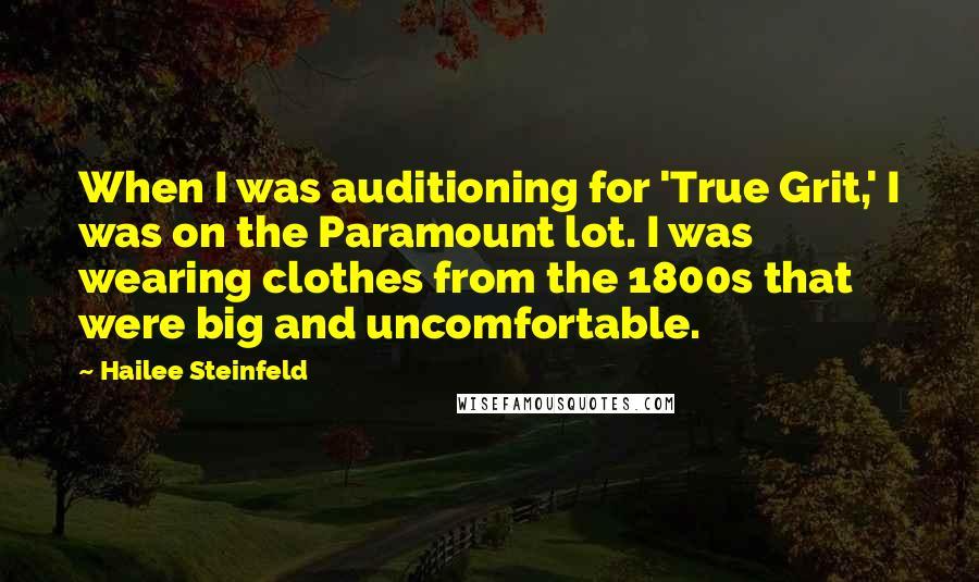Hailee Steinfeld quotes: When I was auditioning for 'True Grit,' I was on the Paramount lot. I was wearing clothes from the 1800s that were big and uncomfortable.
