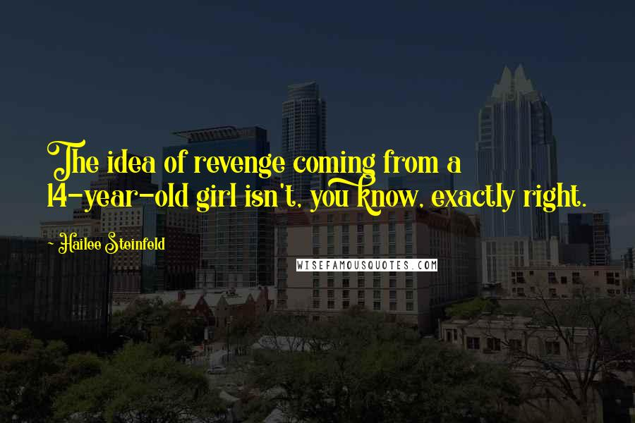 Hailee Steinfeld quotes: The idea of revenge coming from a 14-year-old girl isn't, you know, exactly right.