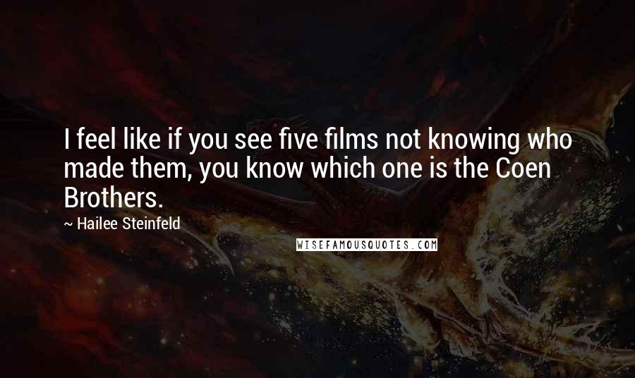 Hailee Steinfeld quotes: I feel like if you see five films not knowing who made them, you know which one is the Coen Brothers.
