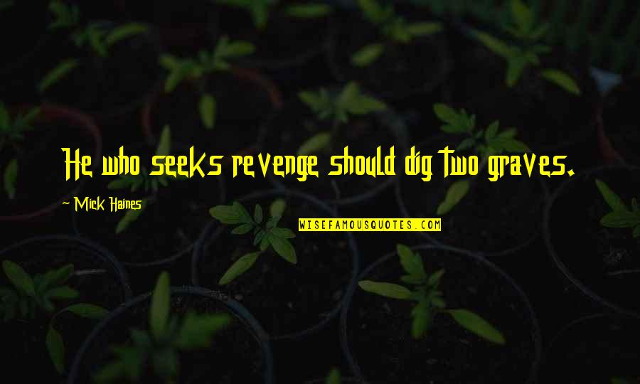 Haines's Quotes By Mick Haines: He who seeks revenge should dig two graves.