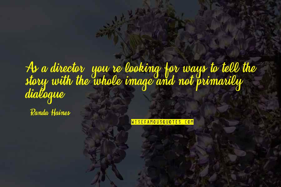 Haines's Quotes By Randa Haines: As a director, you're looking for ways to