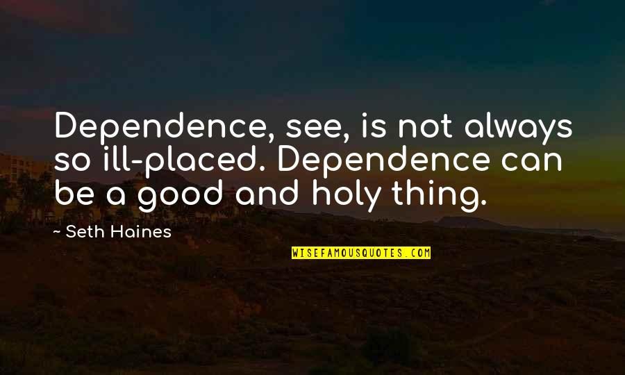 Haines's Quotes By Seth Haines: Dependence, see, is not always so ill-placed. Dependence