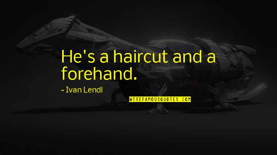 Haircuts Quotes By Ivan Lendl: He's a haircut and a forehand.