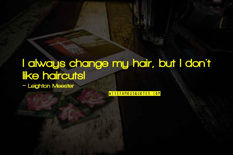 Haircuts Quotes By Leighton Meester: I always change my hair, but I don't