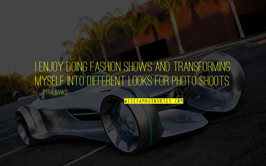 Hakim Empire Quotes By Tyra Banks: I enjoy doing fashion shows and transforming myself