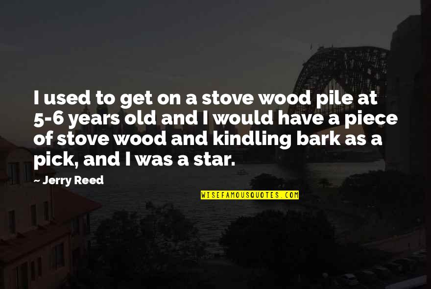 Hakkasan Quotes By Jerry Reed: I used to get on a stove wood