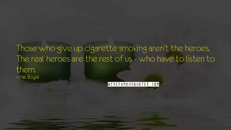Hal Boyle quotes: Those who give up cigarette smoking aren't the heroes. The real heroes are the rest of us - who have to listen to them.