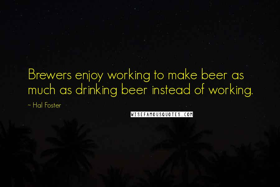 Hal Foster quotes: Brewers enjoy working to make beer as much as drinking beer instead of working.