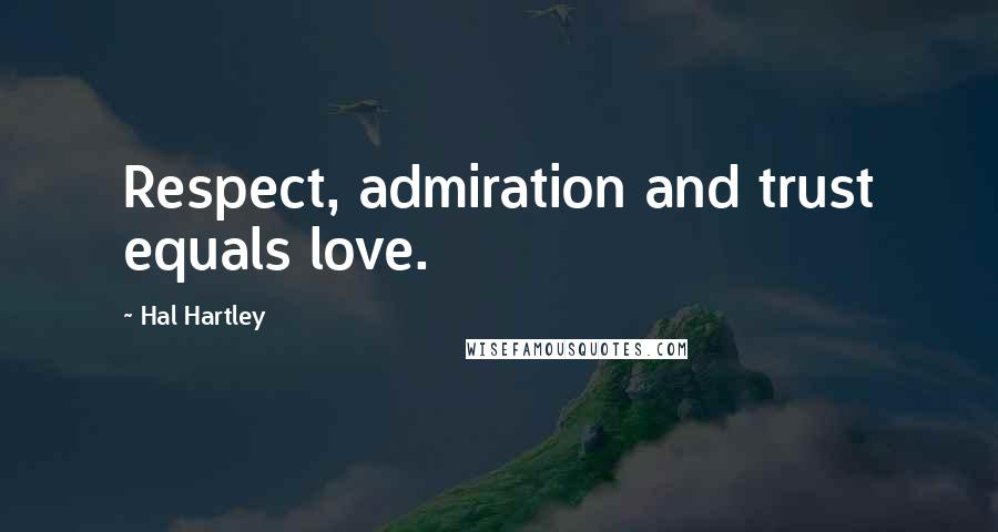 Hal Hartley quotes: Respect, admiration and trust equals love.