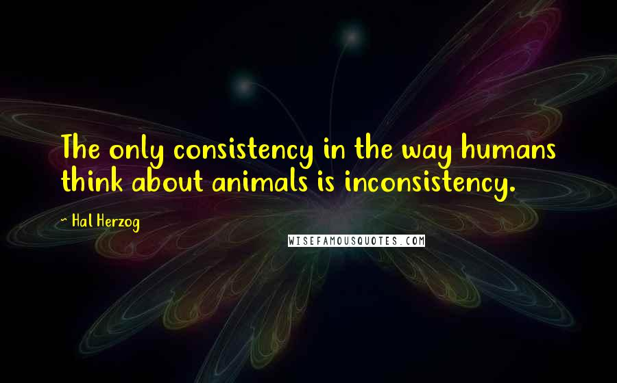 Hal Herzog quotes: The only consistency in the way humans think about animals is inconsistency.
