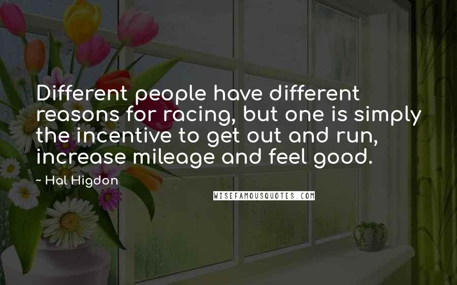 Hal Higdon quotes: Different people have different reasons for racing, but one is simply the incentive to get out and run, increase mileage and feel good.