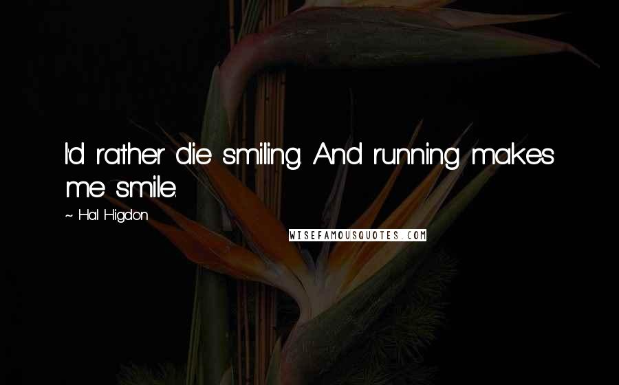Hal Higdon quotes: I'd rather die smiling. And running makes me smile.