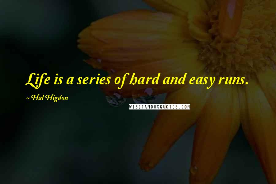 Hal Higdon quotes: Life is a series of hard and easy runs.