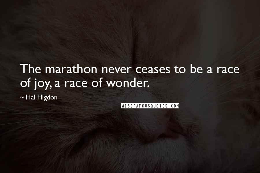 Hal Higdon quotes: The marathon never ceases to be a race of joy, a race of wonder.