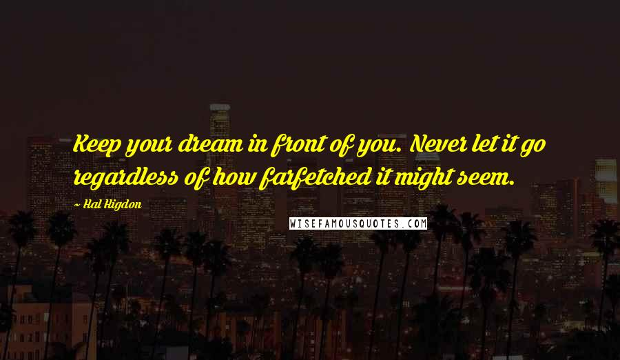 Hal Higdon quotes: Keep your dream in front of you. Never let it go regardless of how farfetched it might seem.