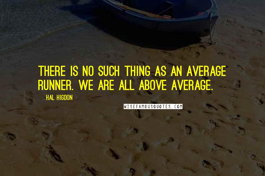Hal Higdon quotes: There is no such thing as an average runner. We are all above average.