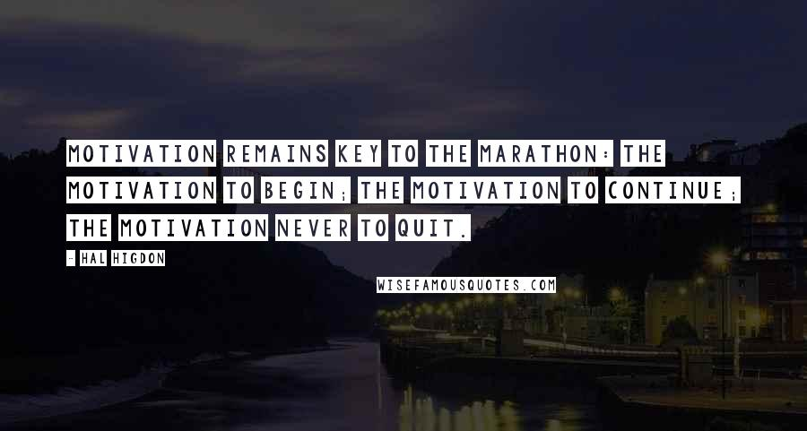 Hal Higdon quotes: Motivation remains key to the marathon: the motivation to begin; the motivation to continue; the motivation never to quit.