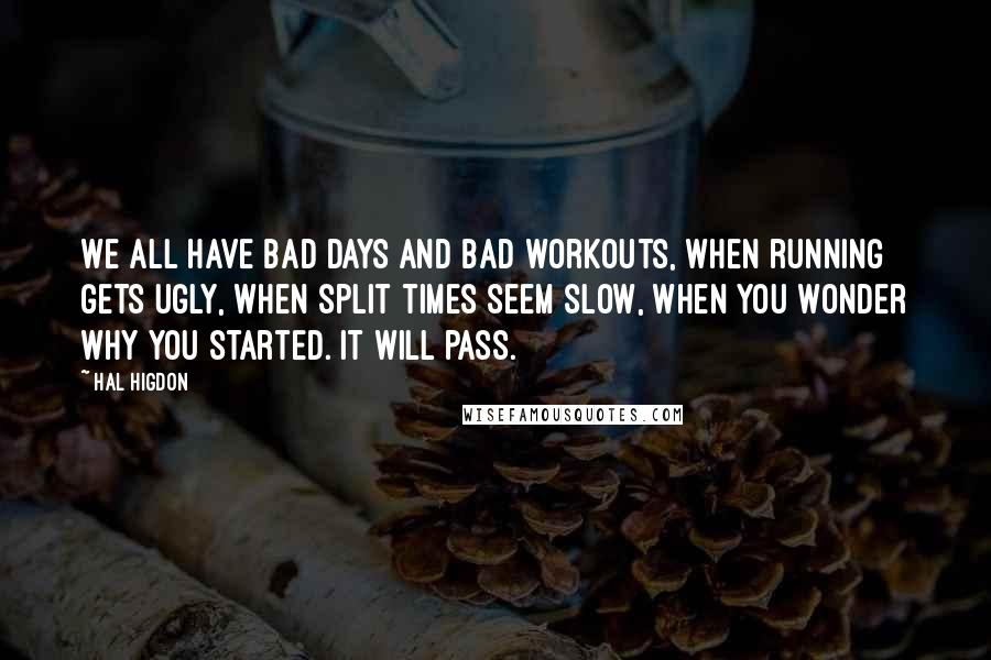 Hal Higdon quotes: We all have bad days and bad workouts, when running gets ugly, when split times seem slow, when you wonder why you started. It will pass.