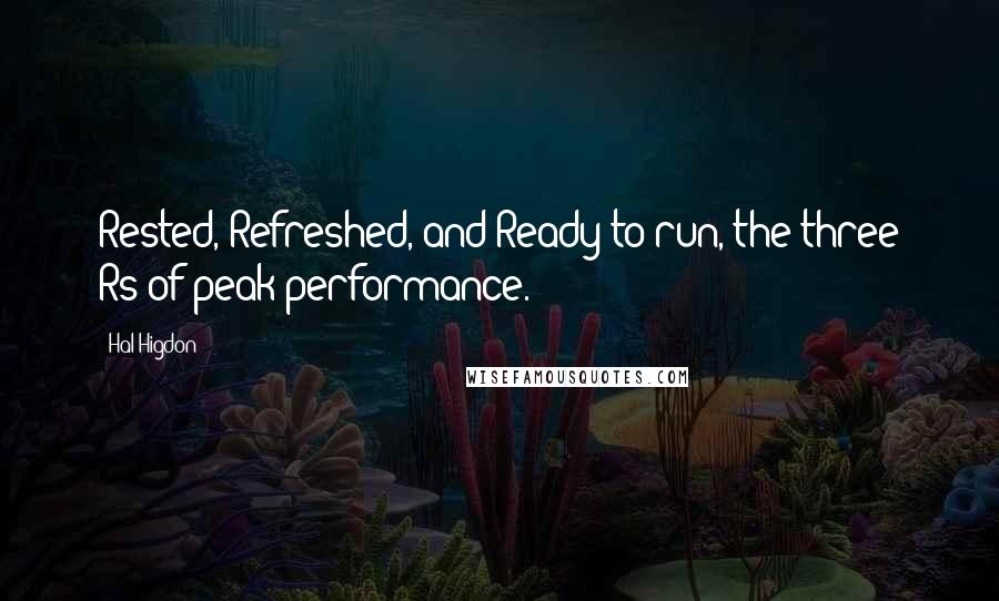 Hal Higdon quotes: Rested, Refreshed, and Ready to run, the three Rs of peak performance.
