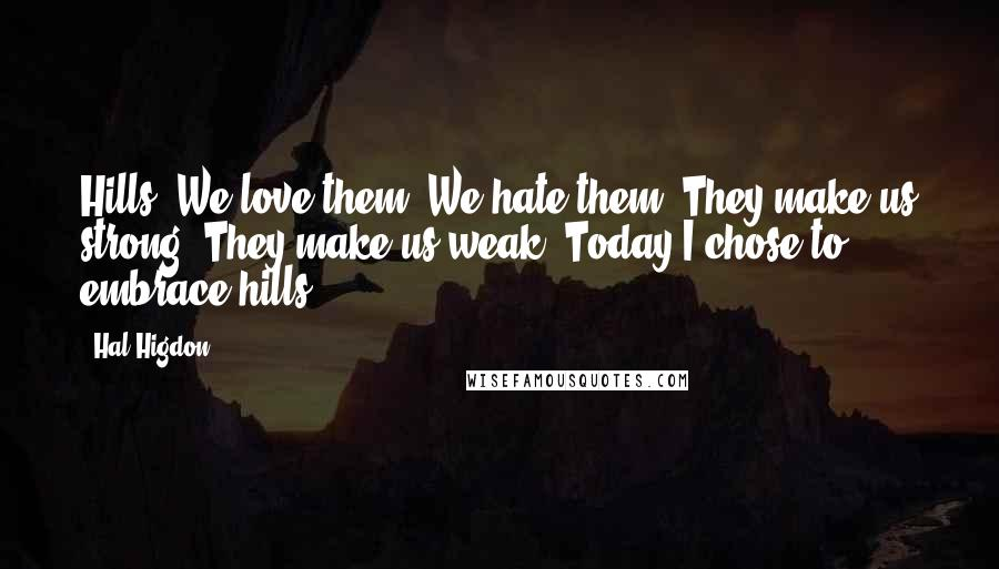 Hal Higdon quotes: Hills. We love them. We hate them. They make us strong. They make us weak. Today I chose to embrace hills.