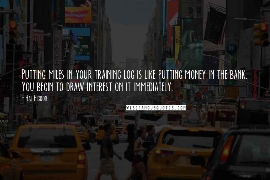 Hal Higdon quotes: Putting miles in your training log is like putting money in the bank. You begin to draw interest on it immediately.
